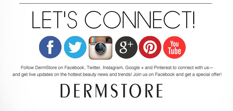 Let's Connect! Follow DermStore on Facebook, Twitter, Instagram, Google + and Pinterest to connect with us— and get live updates on the hottest beauty news and trends! Join us on Facebook and get a special offer!