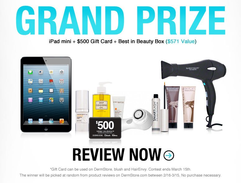 Write, Rave and Win ($1600 Value)! All you have to do is review your favorite beauty products at DermStore, blush and HairEnvy—no purchase necessary! Plus, if you add a photo or video to your reviews, you'll earn double entry points! Hurry, the more products you review, the higher your chances of winning! GRAND PRIZE: iPAd + $500 DermStore Gift Card + DermStore's Best in Beauty Box ($571 value) *Gift Card can be used on DermStore, blush and HairEnvy. Contest ends March 15th.  The winner will be picked at random from product reviews on DermStore.com between 2/16-3/15, No purchase necessary.  Review  Now
