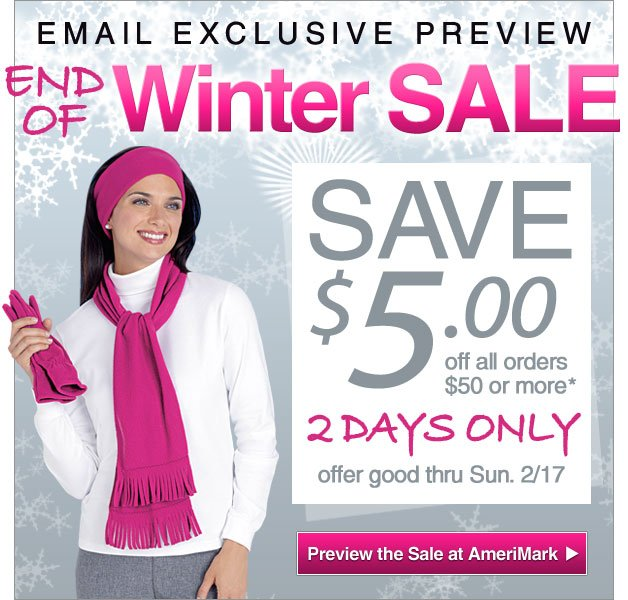 Email Exclusive Preview - End of Winter Sale at AmeriMark - 2 Days Only - Save $5 off all orders $50 or more - offer good thru Sun. Feb. 17th -- Shop Now!