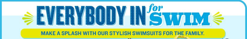 EVERYBODY IN for SWIM | MAKE A SPLASH WITH OUR STYLISH SWIMSUITS FOR THE FAMILY.