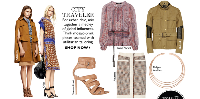 CITY TRAVELER For urban chic, mix together a medley of global influences. Think mosaic-print pieces teamed with utilitarian tailoring. SHOP NOW