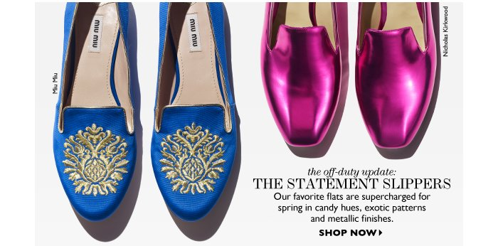 THE OFF-DUTY UPDATE: the statement slippers Our favorite flats are supercharged for  spring in candy hues, exotic patterns and metallic finishes. SHOP NOW