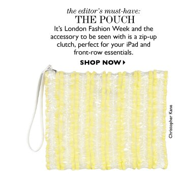 THE EDITOR'S MUST-HAVE:  THE pouch  It's London Fashion Week and the accessory to be seen with is a zip-up clutch, perfect for your iPad and front-row essentials. SHOP NOW