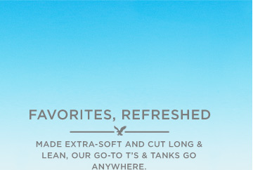 Favorites, Refreshed | Made Extra-Soft And Cut Long & Lean, Our Go-To T's & Tanks Go Anywhere.