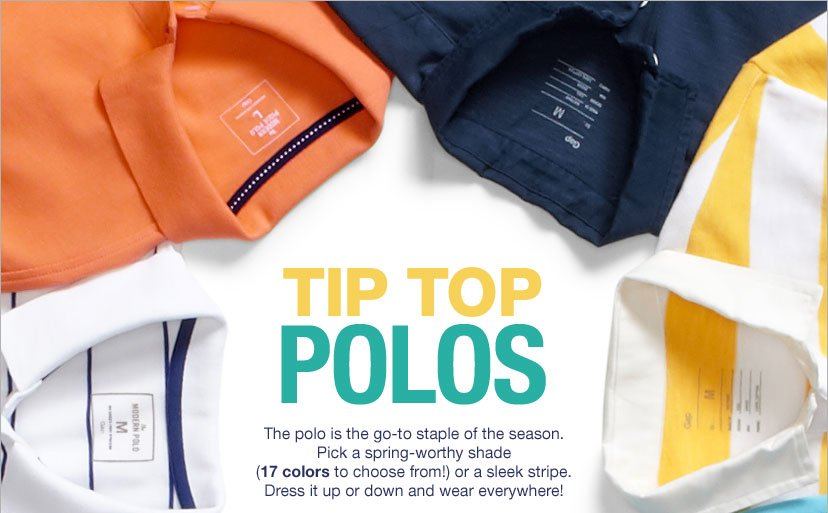 TIP TOP POLOS - The polo is the go-to staple of the season. Pick a spring-worthy shade (17 colors to choose from!) or a sleek stripe. Dress it up or down and wear everywhere!