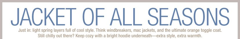 JACKET OF ALL SEASONS - Just in: light spring layers full of cool style. Think windbreakers, mac jackets, and the ultimate orange toggle coat. Still chilly out there? Keep cozy with a bright hoodie underneath-extra style, extra warmth.