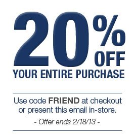 20% OFF YOUR ENTIRE PURCHASE. Use code FRIEND at checkout of present this email in-store. Offer ends 2/18/13.