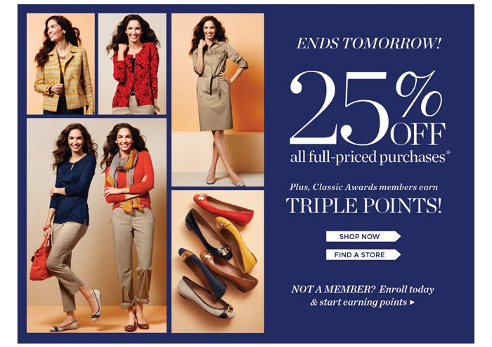 Ends Tomorrow! 25% off all Full-Priced Purchases. Plus, Classic Awards Members earn Triple Points! Shop Now. Find a Store. Not a Member? Enroll today and start earning points.