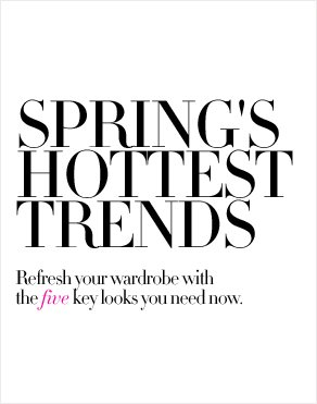 SPRING'S HOTTEST TRENDS - Refresh your wardrobe with the five key looks you need now.