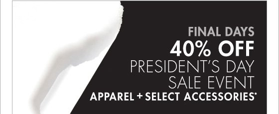 FINAL DAYS 40% OFF PRESIDENT'S DAY SALE EVENT APPAREL + SELECT ACCESSORIES* (*PROMOTION ENDS 02.18.13 AT 11:59 PM/PT. EXCLUDES UNDERWEAR, FRAGRANCE, SHOES, WATCHES, SELECT HANDBAGS, HOME AND SALE. NOT VALID ON PREVIOUS PURCHASES.)