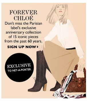 FOREVER CHLOÉ Don't miss the Parisian label's exclusive anniversary collection of 15 iconic pieces  from the past 60 years. SIGN UP NOW