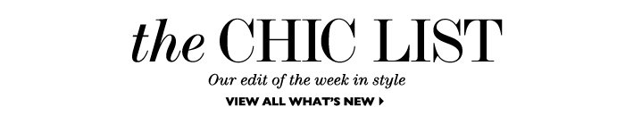 THE CHIC LIST Our edit of the week in style view all what's new