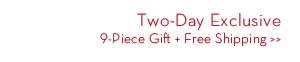 Two-Day Exclusive 9-Piece Gift. Free Shipping.