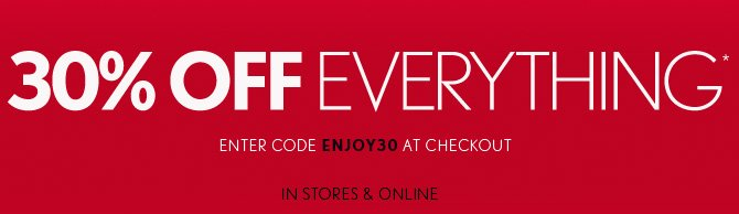 30% OFF EVERYTHING* ENTER CODE ENJOY30 AT CHECKOUT  IN STORES & ONLINE
