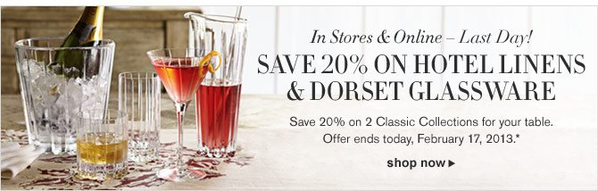 In Stores & Online – Last Day! SAVE 20% ON HOTEL LINENS & DORSET GLASSWARE -- Save 20% on 2 Classic Collections for your table. Offer ends today, February 17, 2013.* SHOP NOW