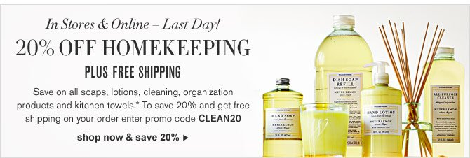 IN STORES & ONLINE – LAST DAY! 20% OFF HOMEKEEPING - PLUS FREE SHIPPING -- Save on all soaps, lotions, cleaning, organization products and kitchen towels.* To save 20% and get free shipping on your order enter promo code CLEAN20 -- SHOP NOW & SAVE 20%
