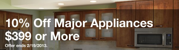 10 Percent Off Major Appliances $399 or More. Offer ends 2/19/2013. Shop Appliances.
