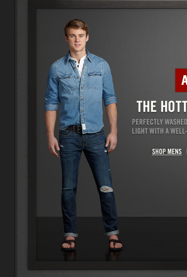 A&F          THE HOTTEST BLUES          PERFECTLY WASHED DENIM FROM DARK TO LIGHT WITH A WELL–LOVED,  LIVED–IN LOOK.     SHOP MENS