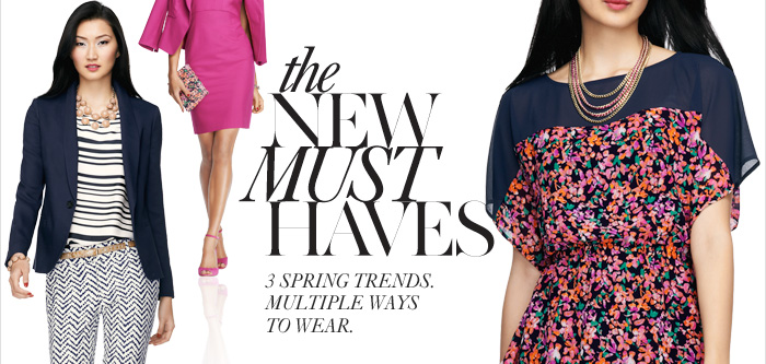 The NEW MUST HAVES  3 Spring trends. Multiple ways to wear.  Day–to–night DRESSES The statement PANT Fresh FLORALS