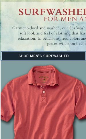 Surfwashed Clothing for men and women - Garment-dyed and washed, our Surfwashed Collection for men and women has the soft look and feel of clothing that has already seen seasons of sun, sand, and relaxation. In beach-inspired colors and  styles, these comfortable, pure cotton pieces will soon become your new favorites.        shop men's surfwashed