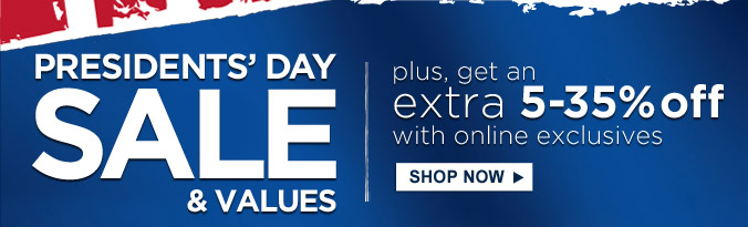 PRESIDENTS' DAY SALE & VALUES | plus, get an extra 5-35% off with online exclusives | SHOP NOW