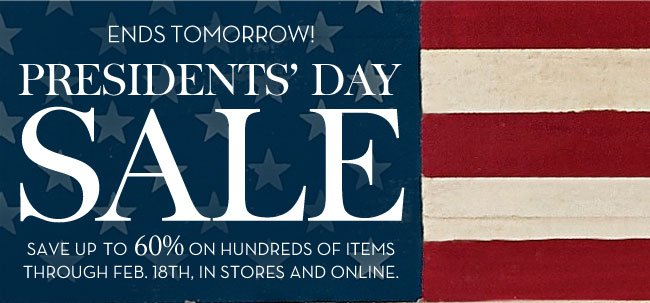 ENDS TOMORROW! PRESIDENTS' DAY SALE - SAVE UP TO 60% ON HUNDREDS OF ITEMS THROUGH FEB. 18TH, IN STORES AND ONLINE.