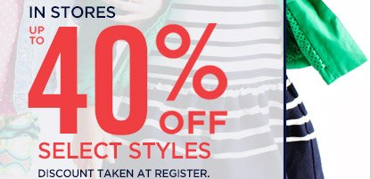 IN STORES UP TO 40% OFF SELECT STYLES DISCOUNT TAKEN AT REGISTER.