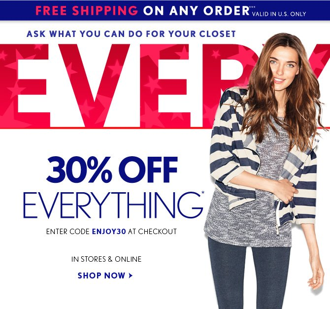 FREE SHIPPING ON ANY ORDER*** VALID IN THE U.S. ONLY  ASK WHAT YOU CAN DO FOR YOUR CLOSET  30% OFF EVERYTHING* ENTER CODE ENJOY30 AT CHECKOUT EXCLUDES JEANS    IN STORES & ONLINE  SHOP NOW