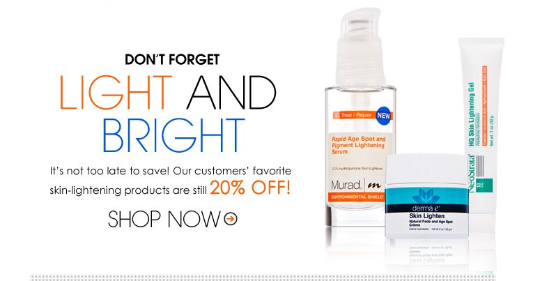 Light and Bright It's not too late to save! Our customers' favorite skin-lightening products are still 20% off! Shop Now>>