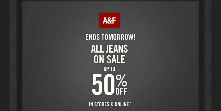 A&F          ENDS TOMORROW!          ALL JEANS ON SALE UP TO  50% OFF IN STORES & ONLINE*