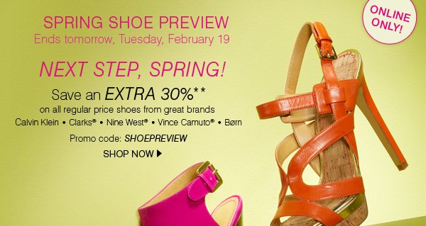 ONLINE ONLY! SPRING SHOE PREVIEW. Ends tomorrow, Tuesday, February 19. NEXT STEP, SPRING! Save an EXTRA 30%** on all regular price shoes from great brands Calvin Klein * Clarks® * Nine West® * Vince Camuto® * Born. Promo code: SHOEPREVIEW. SHOP NOW.