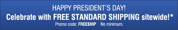 HAPPY PRESIDENT'S DAY! Celebrate with FREE STANDARD SHIPPING sitewide!* Promo code; FREESHIP. No minimum.