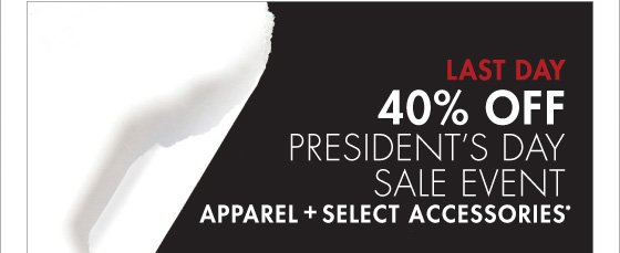 LAST DAY 40% OFF PRESIDENT'S DAY SALE EVENT APPAREL + SELECT ACCESSORIES* (*PROMOTION ENDS 02.18.13 AT 11:59 PM/PT. EXCLUDES UNDERWEAR, FRAGRANCE, SHOES, WATCHES, SELECT HANDBAGS, HOME AND SALE. NOT VALID ON PREVIOUS PURCHASES.)