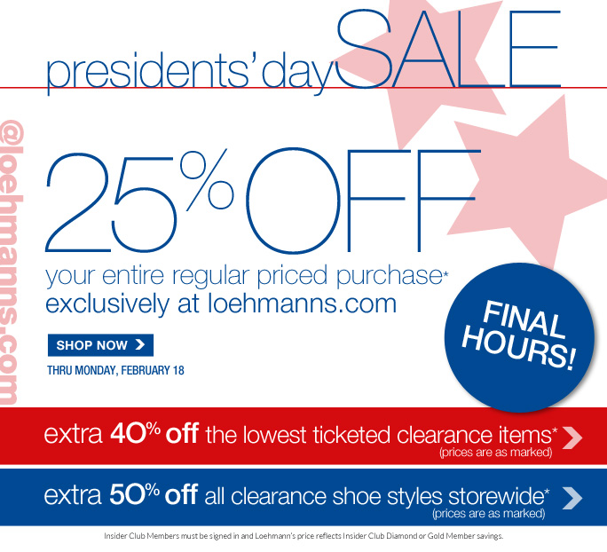 presidents' daySALE @loehmanns.com 25% off  your entire regular priced purchase*  exclusively at loehmanns.com final hours!  SHOP NOW  extra 4O% off the lowest ticketed clearance items (prices are as marked)  extra 5O% off all clearance shoe styles storewide (prices are as marked)  Insider Club Members must be signed in and Loehmann's price reflects Insider Club Diamond or Gold Member savings.  *25% OFF regular price purchase  and all clearance offers are valid now thru February 19th, until 2:59am est online. Cannot be combined with Insider Club discount. Clearance prices are as marked. Enter promo code special25 at checkout to receive 25% off regular price promotional discount. Cannot be combined with employee discount, any other coupon or promotion. Offer not valid in stores or on previous purchases and excludes fragrances, hair care products, the purchase of Gift Cards and Insider  Club Membership fee. No discount will be taken on Chanel, Hermes, Prada, Valentino, Carlos Falchi, Versace, D&G, Dolce & Gabbana, Lanvin, Judith Leiber, Casadei, Chloe, Yves Saint Laurent, Bottega Veneta, Sergio Rossi & Jimmy Choo handbags; Chanel, Gucci, D&G, Valentino, Hermes, and Ferragamo watches; and all designer jewelry in department 28. Discount may not be applied towards taxes, shipping & handling. Quantities are limited and exclusions may apply. Please see loehmanns.com for details.  Void in states where prohibited by law, no cash value except where prohibited, then the cash value is 1/100. Returns and exchanges are subject to Returns/Exchange Policy Guidelines. 2013  †Standard text message & data charges apply. Text STOP to opt out or HELP for help. For the terms and conditions of the Loehmann's text message program, please visit http://pgminf.com/loehmanns.html or call 1-877-471-4885 for more information.