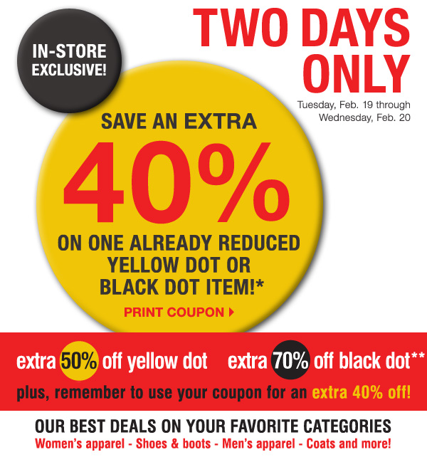 In-store exclusive, TWO DAYS ONLY! Tuesday, February 19 - Wednesday, February 20.           Save an EXTRA 40% on one already reduced Yellow Dot or Black Dot item!* Print coupon