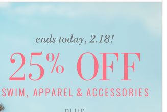 Ends Today, 2.18! | 25% Off Swim, Apparel & Accessories