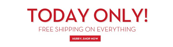 TODAY ONLY! FREE SHIPPING ON EVERYTHING. HURRY, SHOP NOW.