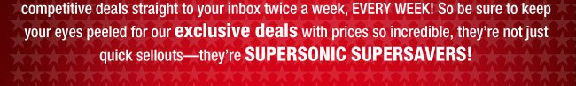 This is a SPECIAL EDITION of our bi-weekly SUPERSONIC SUPERSAVERS: PRESIDENTIAL POWERDEALS! We're getting ready to beam some of our most competitive deals straight to your inbox twice a week, EVERY WEEK! So be sure to keep your eyes peeled for our exclusive deals with prices so incredible, they're not just quick sellouts—they're SUPERSONIC SUPERSAVERS!