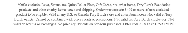 OFFER EXCLUDES REVA, SERENA AND QUINN BALLET FLAT,GIFT CARDS,PRE ORDER ITEMS,TORY BURCH FOUNDATION PRODUCTS AND OTHER CHARITY ITEMS,TAXES AND SHIPPING
