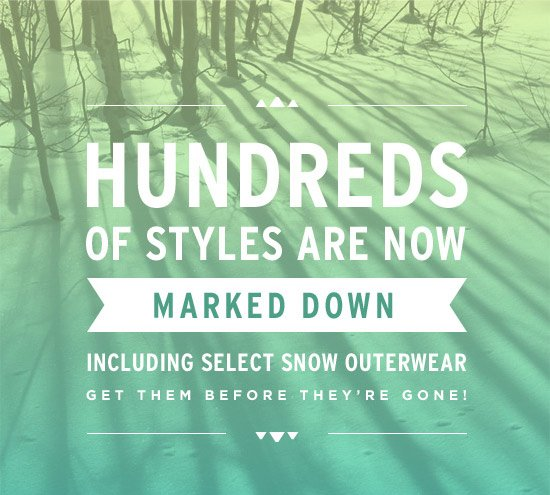 Hundreds of styles are now marked down including selection snow outerwear - Get them before they're gone!