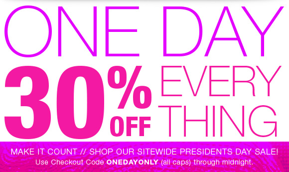 One Day 30% Off everything. Use checkout code ONEDAYONLY. Through midnight.