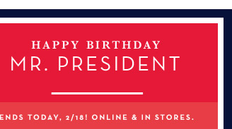 HAPPY BIRTHDAY MR. PRESIDENT | ENDS TODAY, 2/18! ONLINE & IN STORES.