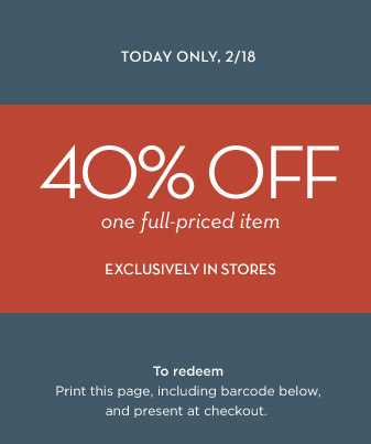 TODAY ONLY, 2/18 | 40% OFF one full-priced item EXCLUSIVELY IN STORES | To redeem Print this page, including the barcode below, and present at checkout.