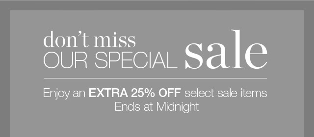 Don't miss our Special Sale - Enjoy an extra 25% off select sale items - Ends at Midnight