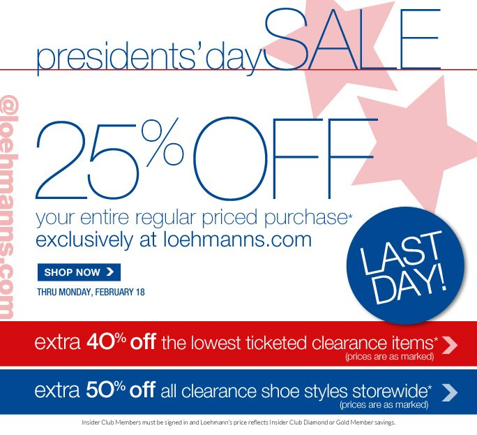 presidents' daySALE @loehmanns.com 25% off  your entire regular priced purchase*  exclusively at loehmanns.com last day!  SHOP NOW  extra 4O% off the lowest ticketed clearance items (prices are as marked)  extra 5O% off all clearance shoe styles storewide (prices are as marked)  Insider Club Members must be signed in and Loehmann's price reflects Insider Club Diamond or Gold Member savings.  *25% OFF regular price purchase  and all clearance offers are valid now thru February 19th, until 2:59am est online. Cannot be combined with Insider Club discount. Clearance prices are as marked. Enter promo code special25 at checkout to receive 25% off regular price promotional discount. Cannot be combined with employee discount, any other coupon or promotion. Offer not valid in store or on previous purchases and excludes fragrances, hair care products, the purchase of Gift Cards and Insider  Club Membership fee. No discount will be taken on Chanel, Hermes, Prada, Valentino, Carlos Falchi, Versace, D&G, Dolce & Gabbana, Lanvin, Judith Leiber, Casadei, Chloe, Yves Saint Laurent, Bottega Veneta, Sergio Rossi & Jimmy Choo handbags; Chanel, Gucci, D&G, Valentino, Hermes, and Ferragamo watches; and all designer jewelry in department 28. Discount may not be applied towards taxes, shipping & handling. Quantities are limited and exclusions may apply. Please see loehmanns.com for details.  Void in states where prohibited by law, no cash value except where prohibited, then the cash value is 1/100. Returns and exchanges are subject to Returns/Exchange Policy Guidelines. 2013  †Standard text message & data charges apply. Text STOP to opt out or HELP for help. For the terms and conditions of the Loehmann's text message program, please visit http://pgminf.com/loehmanns.html or call 1-877-471-4885 for more information.