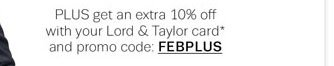 PLUS get an extra 10% off with your Lord & Taylor card and promo code: FEBPLUS