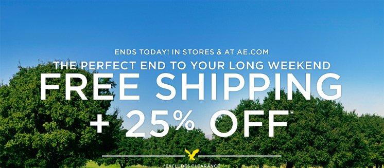 Ends Today! In Stores & At AE.com | The Perfect End To Your Long Weekend | Free Shipping + 25% Off* | *Excludes Clearance