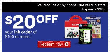 $20 off your ink order of $100  or more.^ Redeem now. Valid online or by phone. Not valid in store.  Expires 2/23/13.