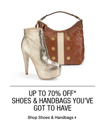 Up To 70% Off* Shoes & Handbags You've Got To Have