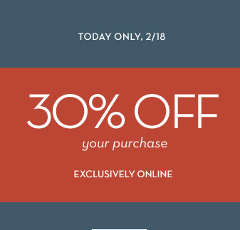 TODAY ONLY, 2/18 | 30% OFF your purchase EXCLUSIVELY ONLINE